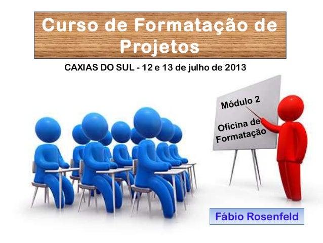 Fábio Rosenfeld CAXIAS DO SUL - 12 e 13 de julho de 2013 Curso de Formatação de Projetos