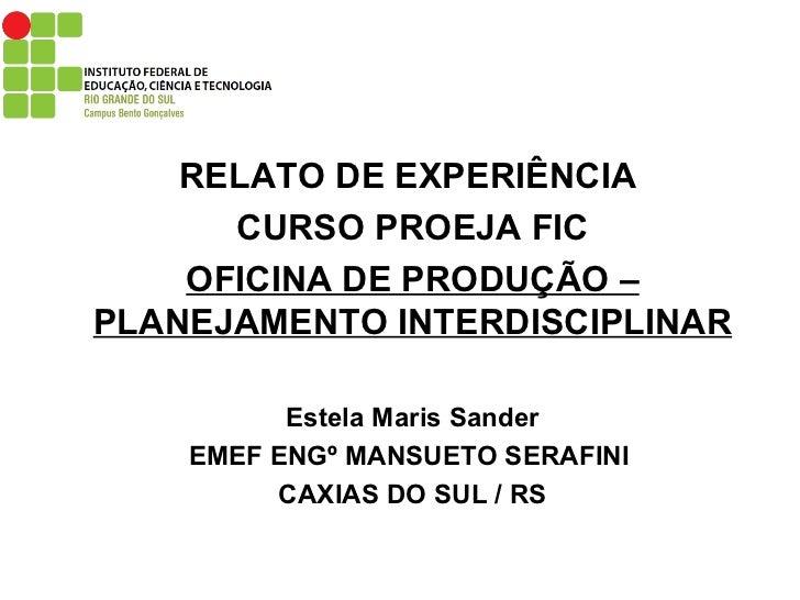 RELATO DE EXPERIÊNCIA  CURSO PROEJA FIC OFICINA DE PRODUÇÃO – PLANEJAMENTO INTERDISCIPLINAR Estela Maris Sander EMEF ENGº ...
