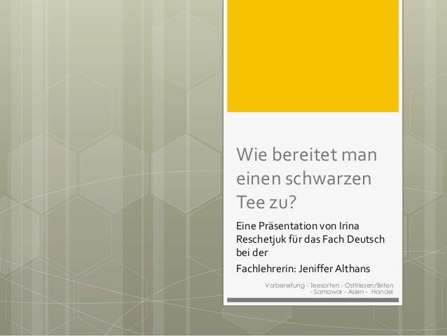 Wie bereitet man einen schwarzen Tee zu? Eine Präsentation von Irina Reschetjuk für das Fach Deutsch bei der Fachlehrerin:...