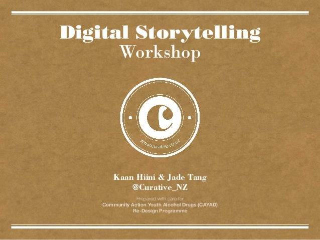 Digital Storytelling Workshop  Kaan Hiini & Jade Tang @Curative_NZ Prepared with care for Community Action Youth Alcohol D...