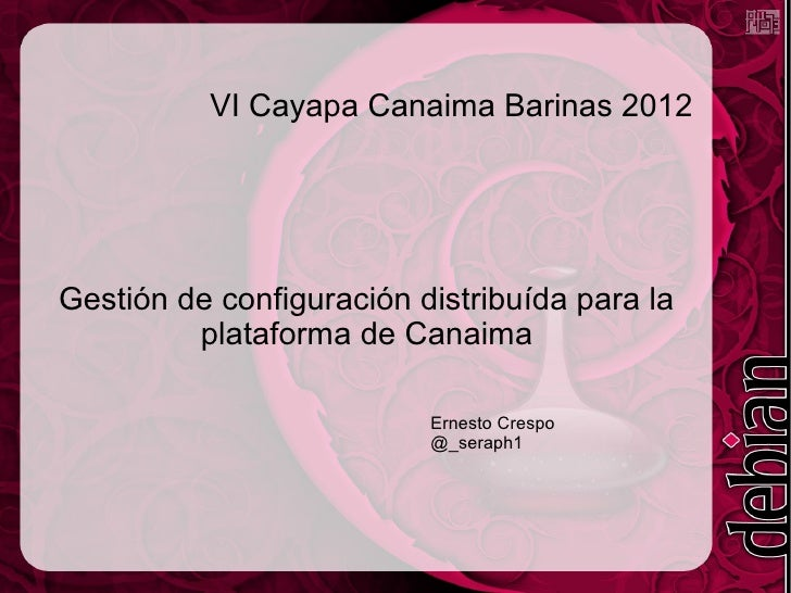 VI Cayapa Canaima Barinas 2012Gestión de configuración distribuída para la         plataforma de Canaima                  ...