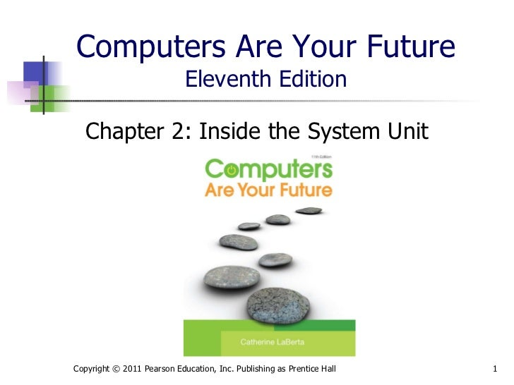 Computers Are Your Future Eleventh Edition <ul><li>Chapter 2: Inside the System Unit </li></ul>Copyright © 2011 Pearson Ed...