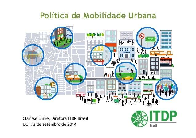 Política de Mobilidade Urbana  Clarisse Linke, Diretora ITDP Brasil  UCT, 3 de setembro de 2014