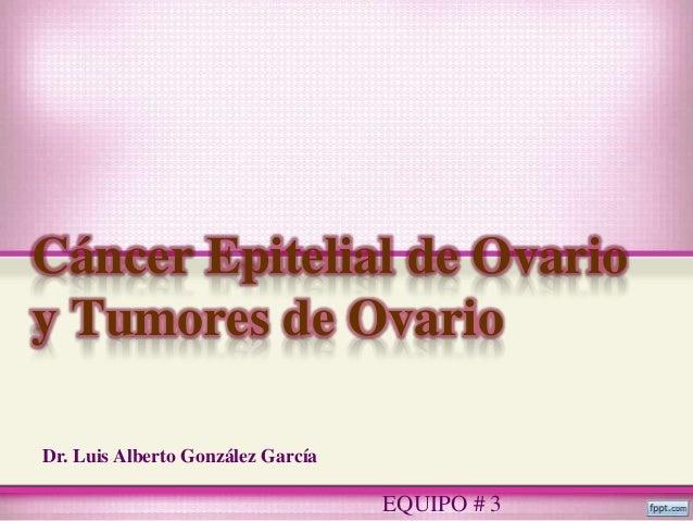 Cáncer Epitelial de Ovarioy Tumores de OvarioDr. Luis Alberto González García                                   EQUIPO # 3