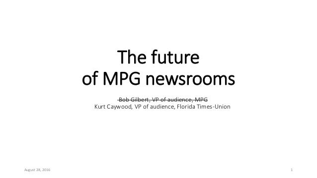 The future of MPG newsrooms August 28, 2016 1 Bob Gilbert, VP of audience, MPG Kurt Caywood, VP of audience, Florida Times...