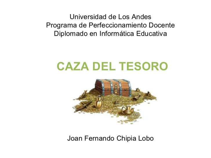 Universidad de Los Andes Programa de Perfeccionamiento Docente Diplomado en Informática Educativa CAZA DEL TESORO Joan Fer...