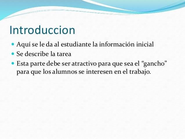Introduccion  Aquí se le da al estudiante la información inicial  Se describe la tarea  Esta parte debe ser atractivo p...