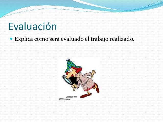 Evaluación  Explica como será evaluado el trabajo realizado.