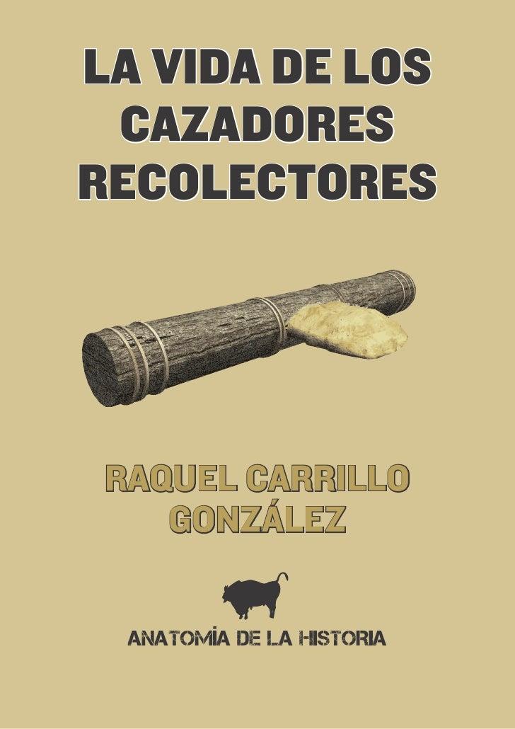 LA VIDA DE LOS CAZADORESRECOLECTORES RAQUEL CARRILLO    GONZÁLEZ  ANATOMÍA DE LA HISTORIA