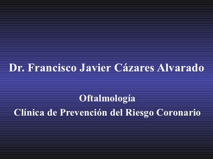 Dr. Francisco Javier Cázares Alvarado Oftalmología Clínica de Prevención del Riesgo Coronario