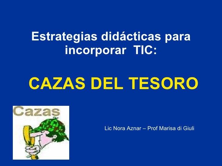 Estrategias didácticas para incorporar  TIC: CAZAS DEL TESORO Lic Nora Aznar – Prof Marisa di Giuli