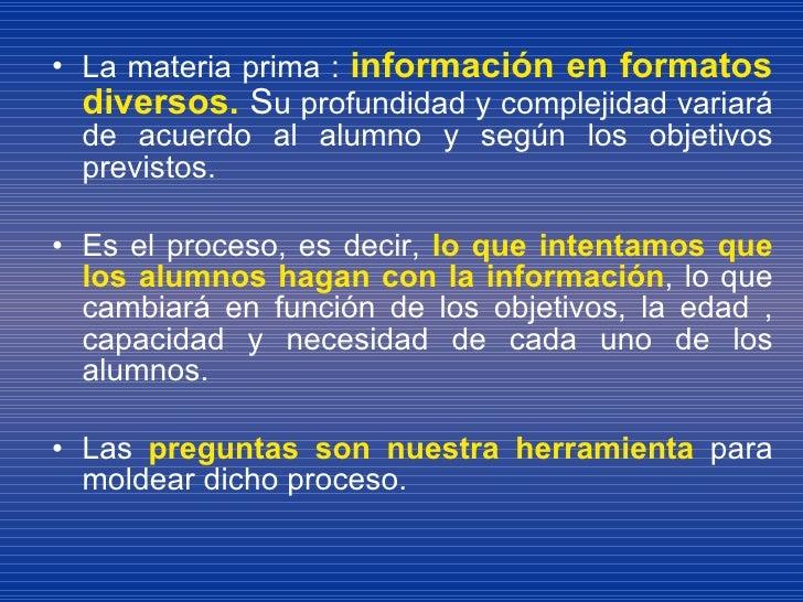 <ul><li>La materia prima :  información en formatos diversos.  S u profundidad y complejidad variará de acuerdo al alumno ...