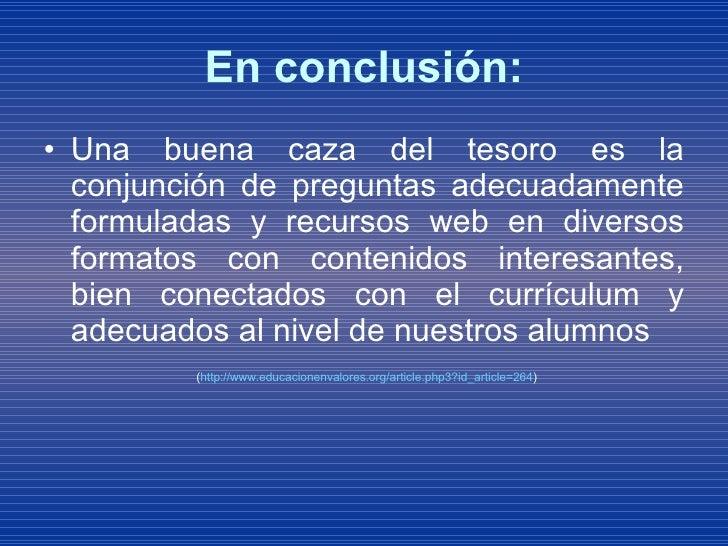 En conclusión: <ul><li>Una buena caza del tesoro es la conjunción de preguntas adecuadamente formuladas y recursos web en ...