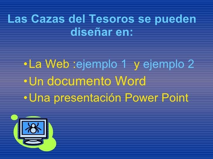 <ul><li>Las Cazas del Tesoros se pueden diseñar en: </li></ul><ul><ul><ul><li>La Web : ejemplo 1   y  ejemplo 2  </li></ul...