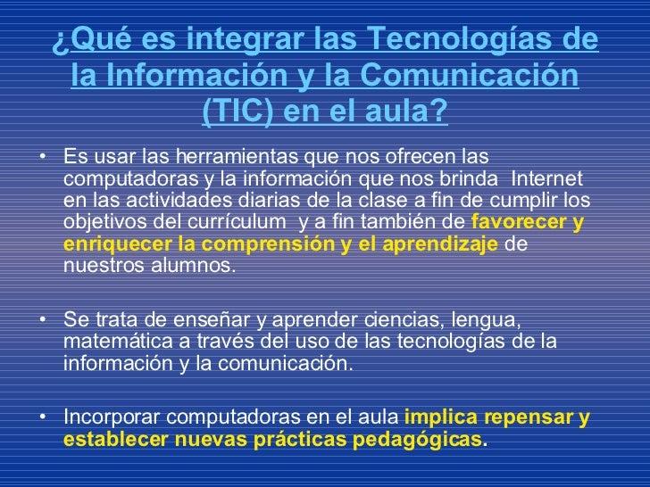 ¿ Qué es integrar las Tecnologías de la Información y la Comunicación (TIC) en el aula? <ul><li>Es usar las herramientas q...