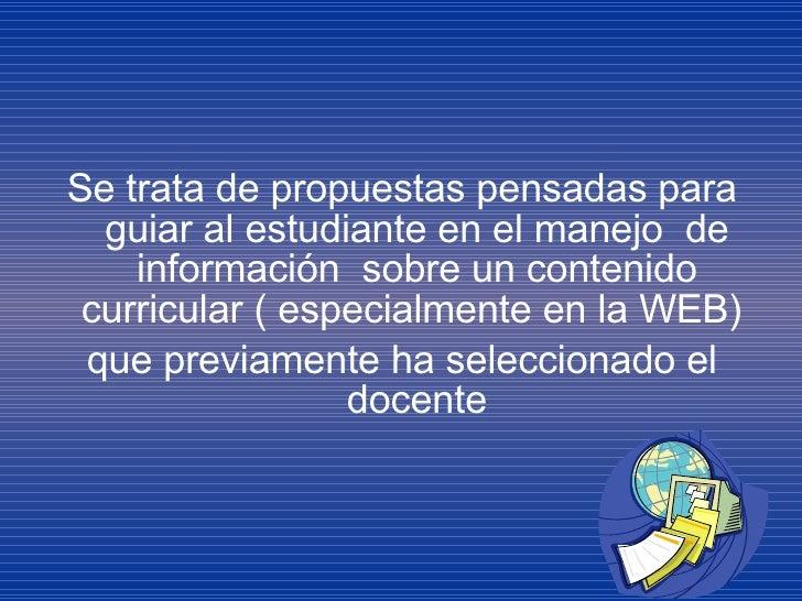 <ul><li>Se trata de propuestas pensadas para guiar al estudiante en el manejo  de información  sobre un contenido curricul...