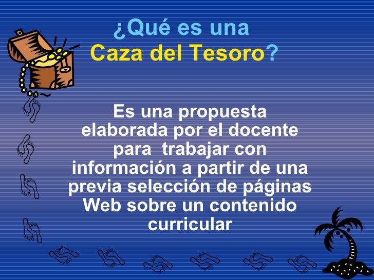 ¿Qué es una   Caza del Tesoro ? <ul><li>Es una propuesta elaborada por el docente para  trabajar con información a partir ...