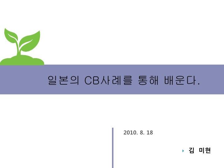 일본의 CB사례를 통해 배운다.        2010. 8. 18                         김 미현
