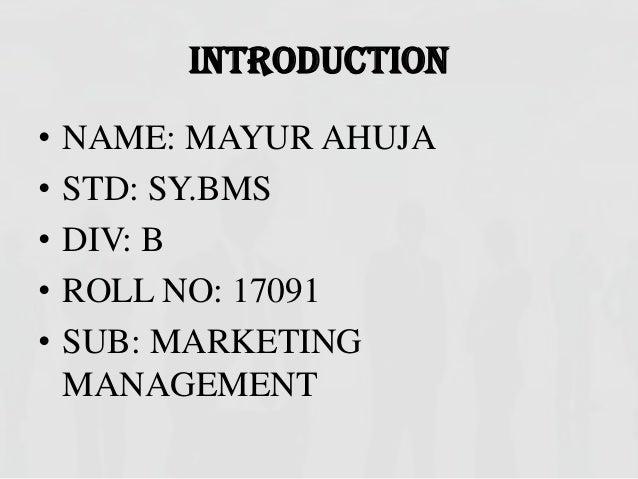 INTRODUCTION•   NAME: MAYUR AHUJA•   STD: SY.BMS•   DIV: B•   ROLL NO: 17091•   SUB: MARKETING    MANAGEMENT