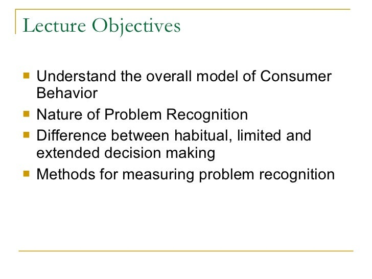 Lecture Objectives <ul><li>Understand the overall model of Consumer Behavior </li></ul><ul><li>Nature of Problem Recogniti...