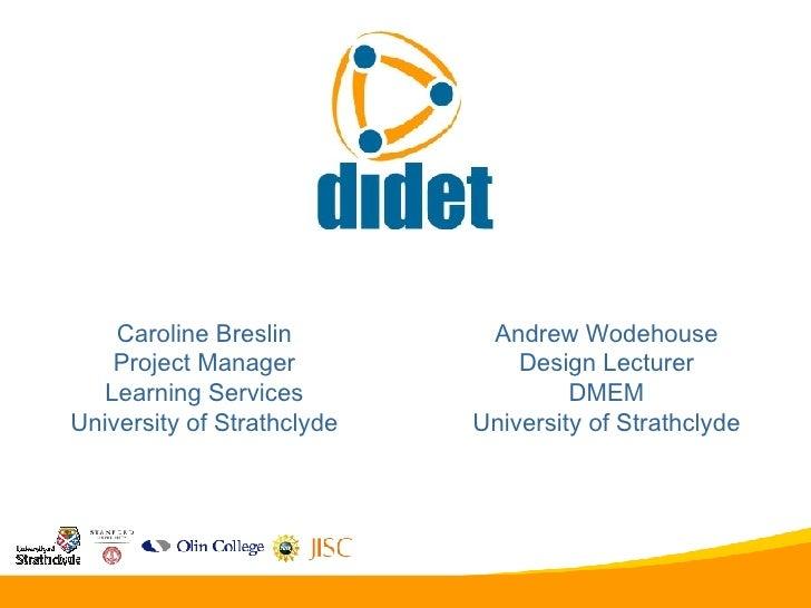 Caroline Breslin Project Manager Learning Services University of Strathclyde Andrew Wodehouse Design Lecturer DMEM Univers...
