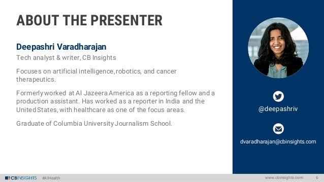 #AIHealth Deepashri Varadharajan @deepashriv dvaradharajan@cbinsights.com www.cbinsights.com 6 ABOUT THE PRESENTER Tech an...