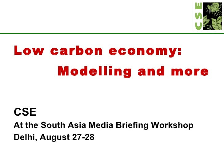 <ul><li>Low carbon economy:  </li></ul><ul><li>Modelling and more </li></ul><ul><li>CSE </li></ul><ul><li>At the South Asi...