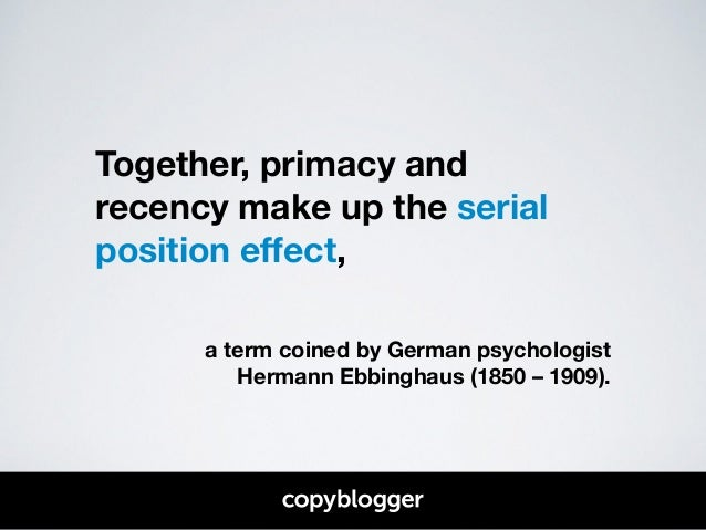 Together, primacy and  recency make up the serial  position effect,  !  !  a term coined by German psychologist  Hermann E...