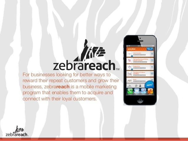 For businesses looking for better ways toreward their repeat customers and grow theirbusiness, zebrareach is a mobile mark...