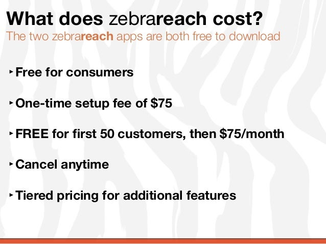 What does zebrareach cost?The two zebrareach apps are both free to download‣Free for consumers‣One-time setup fee of $75‣F...
