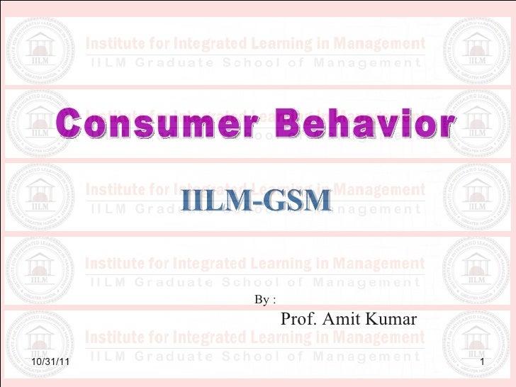 10/31/11 Consumer Behavior IILM-GSM By : Prof. Amit Kumar