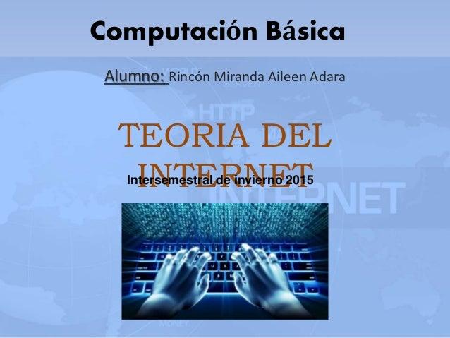 Computación Básica Alumno: Rincón Miranda Aileen Adara TEORIA DEL INTERNETIntersemestral de invierno 2015