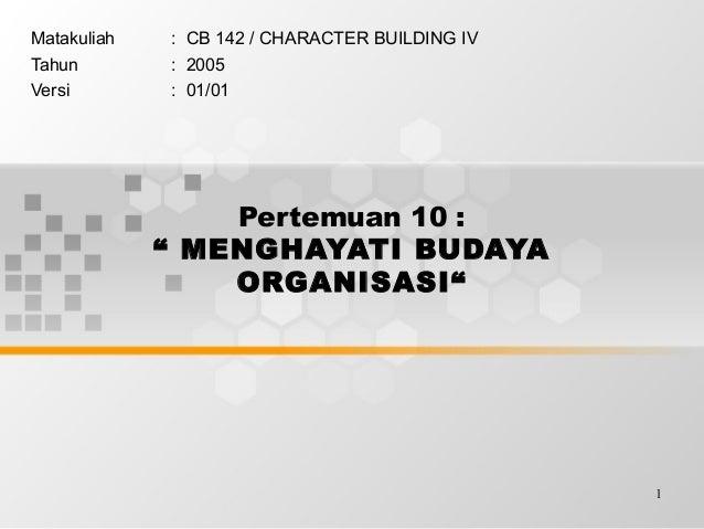 "1 Pertemuan 10 : "" MENGHAYATI BUDAYA ORGANISASI"" Matakuliah : CB 142 / CHARACTER BUILDING IV Tahun : 2005 Versi : 01/01"