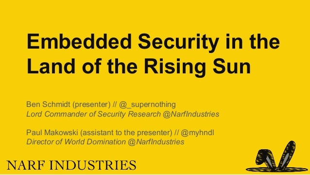 Embedded Security in the Land of the Rising Sun Ben Schmidt (presenter) // @_supernothing Lord Commander of Security Resea...