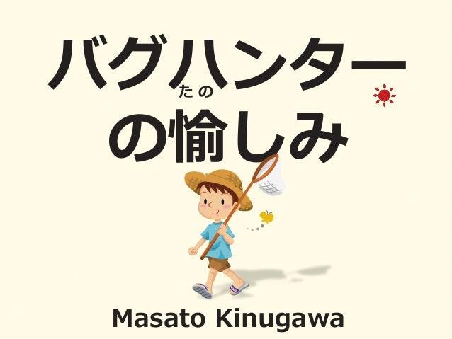バグハンター� の愉しみ   Masato  Kinugawa   た  の