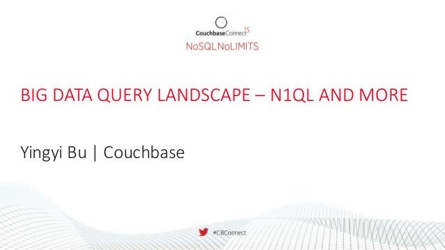 BIG DATA QUERY LANDSCAPE – N1QL AND MORE Yingyi Bu | Couchbase