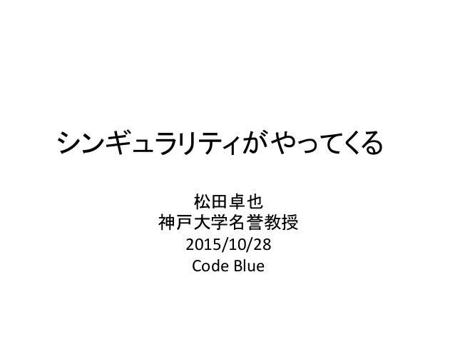 シンギュラリティがやってくる 松田卓也 神戸大学名誉教授 2015/10/28 Code Blue
