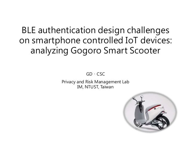 BLE authentication design challenges on smartphone controlled IoT devices: analyzing Gogoro Smart Scooter GD、CSC Privacy a...