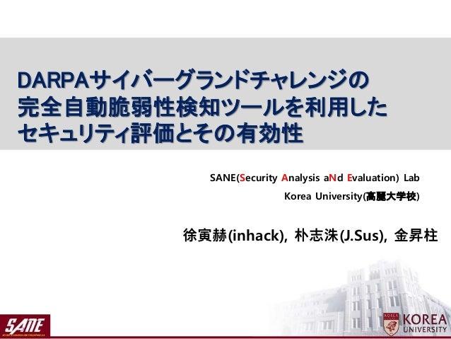 徐寅赫(inhack), 朴志洙(J.Sus), 金昇柱 SANE(Security Analysis aNd Evaluation) Lab Korea University(高麗大学校) DARPAサイバーグランドチャレンジの 完全自動脆弱...