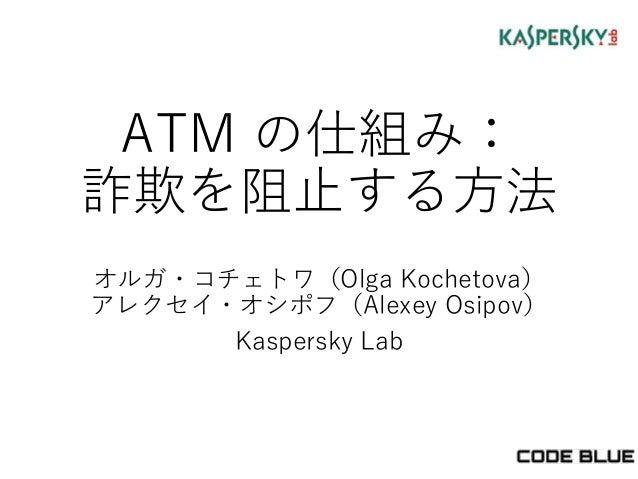 ATM の仕組み: 詐欺を阻止する方法 オルガ・コチェトワ(Olga Kochetova) アレクセイ・オシポフ(Alexey Osipov) Kaspersky Lab