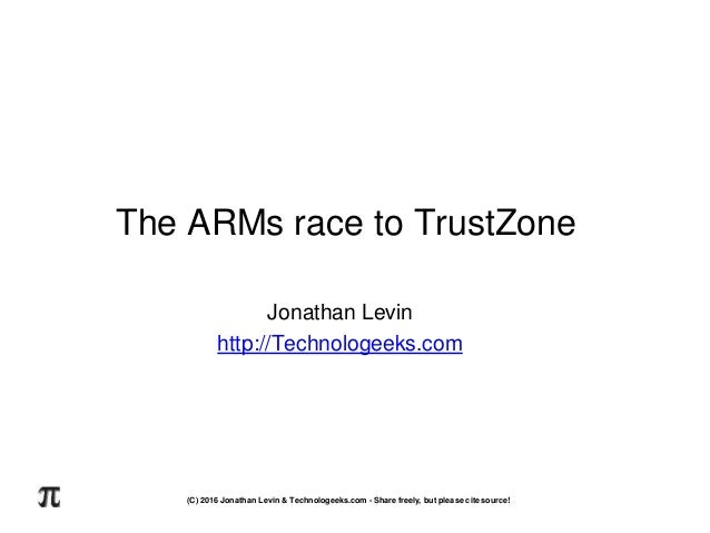 The ARMs race to TrustZone Jonathan Levin http://Technologeeks.com (C) 2016 Jonathan Levin & Technologeeks.com - Share fre...
