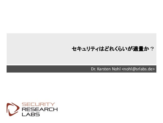SRLabs Template v12 セキュリティはどれくらいが適量か? Dr. Karsten Nohl <nohl@srlabs.de>