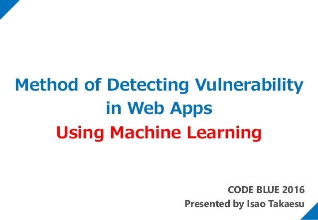 CODE BLUE 2016 Presented by Isao Takaesu Method of Detecting Vulnerability in Web Apps Using Machine Learning