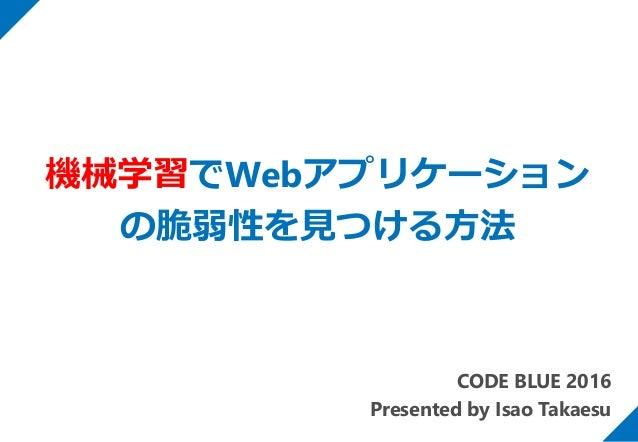 CODE BLUE 2016 Presented by Isao Takaesu 機械学習でWebアプリケーション の脆弱性を見つける方法