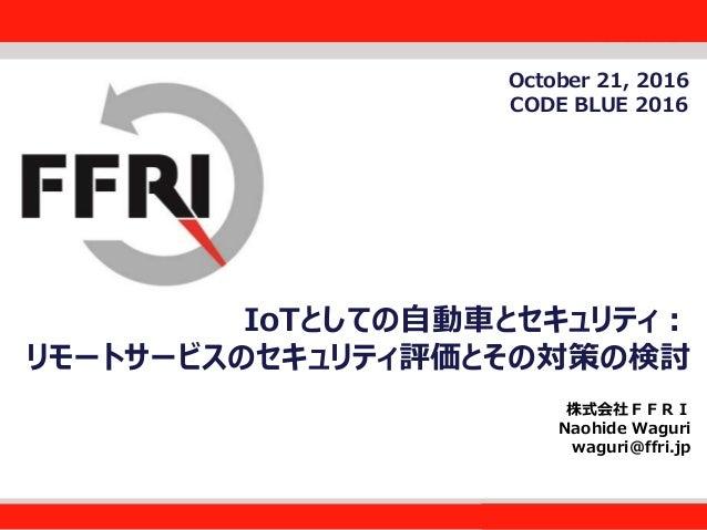 FFRI,Inc. 1 IoTとしての自動車とセキュリティ: リモートサービスのセキュリティ評価とその対策の検討 株式会社FFRI Naohide Waguri waguri@ffri.jp October 21, 2016 CODE BLUE...