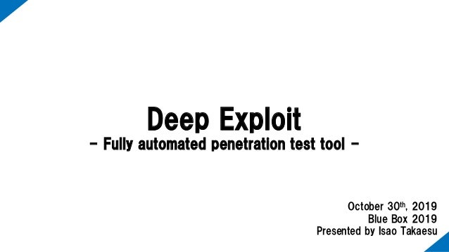 Deep Exploit - Fully automated penetration test tool - October 30th, 2019 Blue Box 2019 Presented by Isao Takaesu