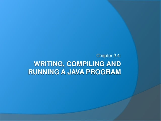 WRITING, COMPILING AND RUNNING A JAVA PROGRAM Chapter 2.4: