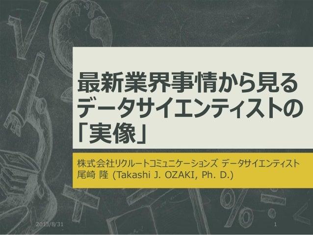最新業界事情から見る データサイエンティストの 「実像」 株式会社リクルートコミュニケーションズ データサイエンティスト 尾崎 隆 (Takashi J. OZAKI, Ph. D.) 2013/8/31 1