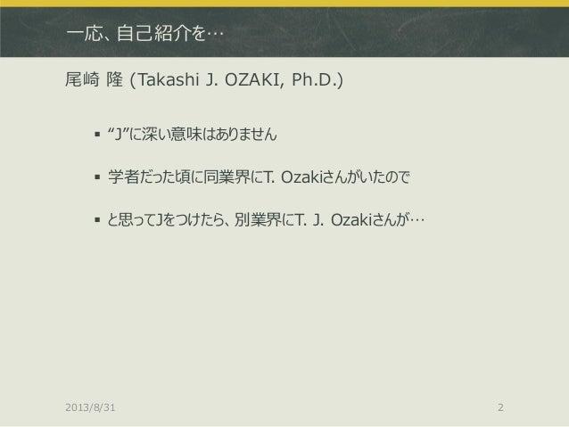 """一応、自己紹介を… 尾崎 隆 (Takashi J. OZAKI, Ph.D.)  """"J""""に深い意味はありません  学者だった頃に同業界にT. Ozakiさんがいたので  と思ってJをつけたら、別業界にT. J. Ozakiさんが… 20..."""