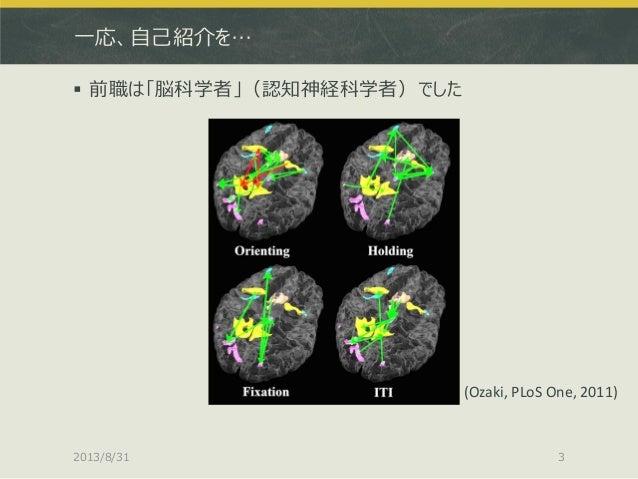 一応、自己紹介を…  前職は「脳科学者」(認知神経科学者)でした 2013/8/31 3 (Ozaki, PLoS One, 2011)